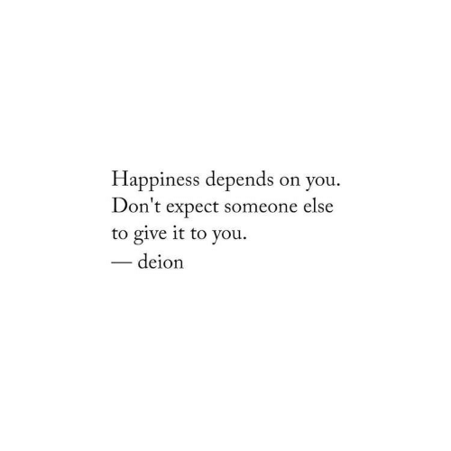 Happiness, You, and Someone: Happiness depends on you.  Don't expect someone else  to give it to you  -deion