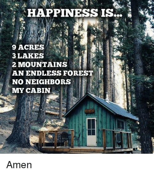 mmy: HAPPINESS  IS  9 ACRES  3 LAKES  2 MOUNTAINS  AN ENDLESS FOREST  NO NEIGHBORS  MMY CABIN Amen