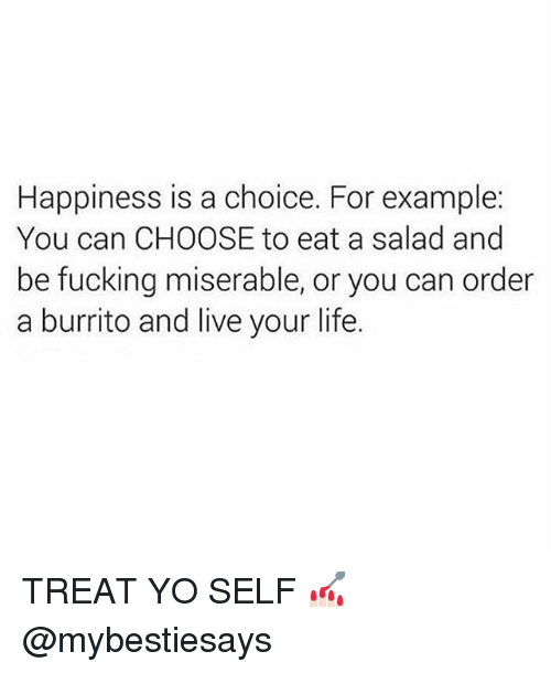 Fucking, Life, and Yo: Happiness is a choice. For example:  You can CHOOSE to eat a salad and  be fucking miserable, or you can order  a burrito and live your life. TREAT YO SELF 💅🏻 @mybestiesays