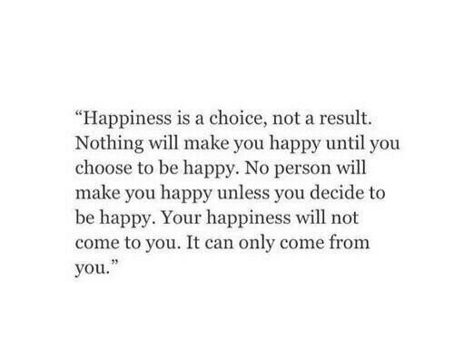 """Happy, Happiness, and Be Happy: """"Happiness is a choice, not a result.  Nothing will make you happy until you  choose to be happy. No person will  make you happy unless you decide to  be happy. Your happiness will not  come to you. It can only come from  you.""""  23"""