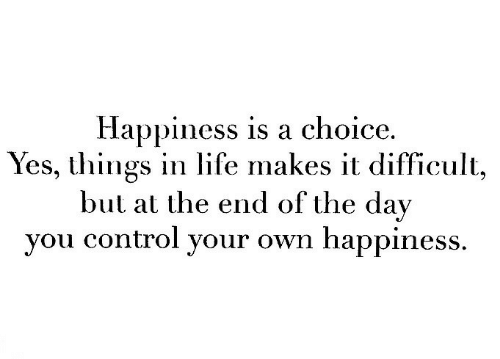 Life, Control, and Happiness: Happiness is a choice.  Yes, things in life makes it difficult,  but at the end of the day  you control your own happiness.