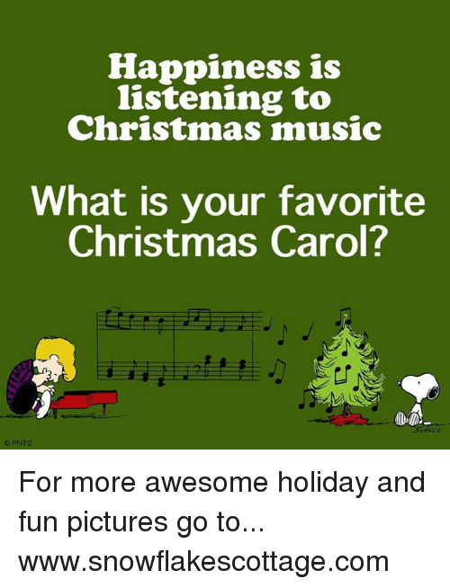 Memes, 🤖, and Christmas Carol: Happiness is  listening to  Christmas music  What is your favorite  Christmas Carol?  PNTS For more awesome holiday and fun pictures go to... www.snowflakescottage.com