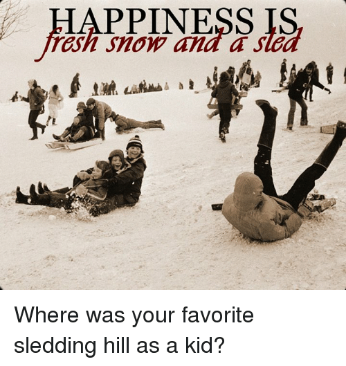 sleds: HAPPINESS IS  rash Snow and a sle Where was your favorite sledding hill as a kid?