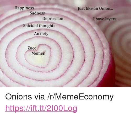 "Meme, Anxiety, and Depression: Happiness  Just like an Onion...  Sadness  Depression  I have layers...  Suicidal thoughts  Anxiety  Zucc  Meme <p>Onions via /r/MemeEconomy <a href=""https://ift.tt/2I00Log"">https://ift.tt/2I00Log</a></p>"
