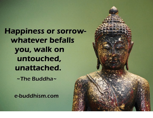 Memes, Buddha, and Buddhism: Happiness or sorrow  whatever befalls  your walk on  untouched,  unattached.  The Buddha  e-buddhism com