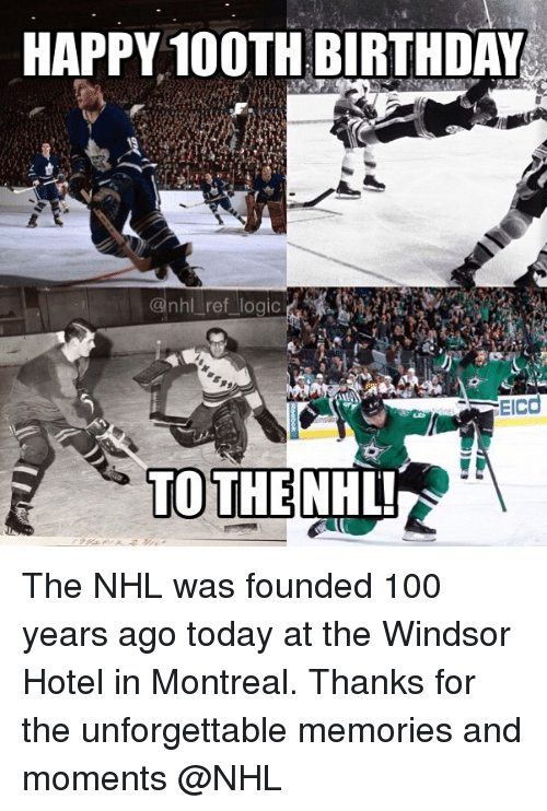 Anaconda, Birthday, and Logic: HAPPY 100TH BIRTHDAY  @nhl ref logic  EIcd  TOTHENHL The NHL was founded 100 years ago today at the Windsor Hotel in Montreal. Thanks for the unforgettable memories and moments @NHL