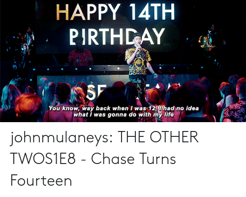 Life, Target, and Tumblr: HAPPY 14TH  PIRTHDAY  You know, way back when I was 12Uhad no idea  what I was gonna do with my life johnmulaneys: THE OTHER TWOS1E8 - Chase Turns Fourteen