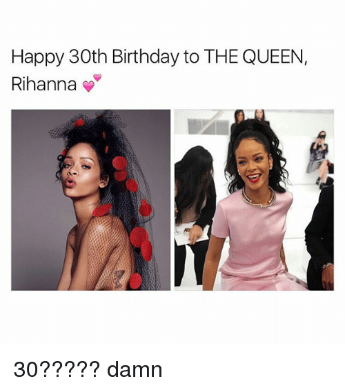 Birthday, Rihanna, and Queen: Happy 30th Birthday to THE QUEEN,  Rihanna 30????? damn