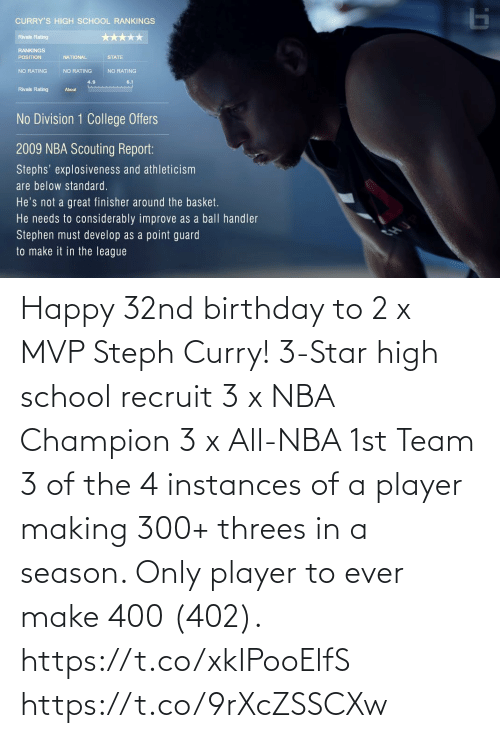 player: Happy 32nd birthday to 2 x MVP Steph Curry!   3-Star high school recruit 3 x NBA Champion 3 x All-NBA 1st Team 3 of the 4 instances of a player making 300+ threes in a season. Only player to ever make 400 (402).   https://t.co/xkIPooElfS https://t.co/9rXcZSSCXw