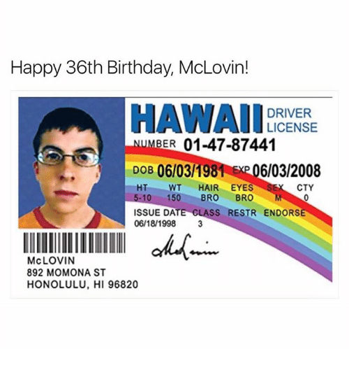 Birthday, Dank, and Date: Happy 36th Birthday, McLovin!  HAWAI LICENSE  DRIVER  BER  01-47-87441  DOB 06 03/198 EXP 06/03/2008  HT WT  HAIR EYES  SE CTY  5-10 150  BRO  BRO  M  ISSUE DATE CLASS RESTR ENDORSE  06/18/1998  3  llllllllllllllllll skM  McLOVIN  892 MOMONA ST  HONOLULU, HI 96820