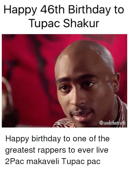 Birthday, Memes, and Tupac Shakur: Happy 46th Birthday to  Tupac Shakur  @seekthetruth Happy birthday to one of the greatest rappers to ever live 2Pac makaveli Tupac pac