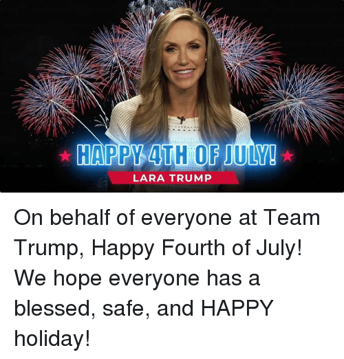 Blessed, 4th of July, and Happy: HAPPY 4TH OF JULY!  LARA TRUMP On behalf of everyone at Team Trump, Happy Fourth of July! We hope everyone has a blessed, safe, and HAPPY holiday!