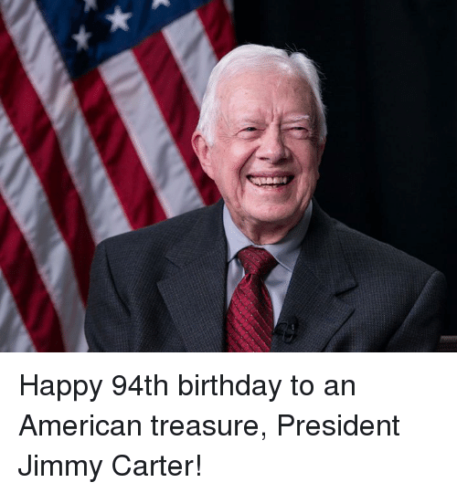 Birthday, Jimmy Carter, and Memes: Happy 94th birthday to an American treasure, President Jimmy Carter!