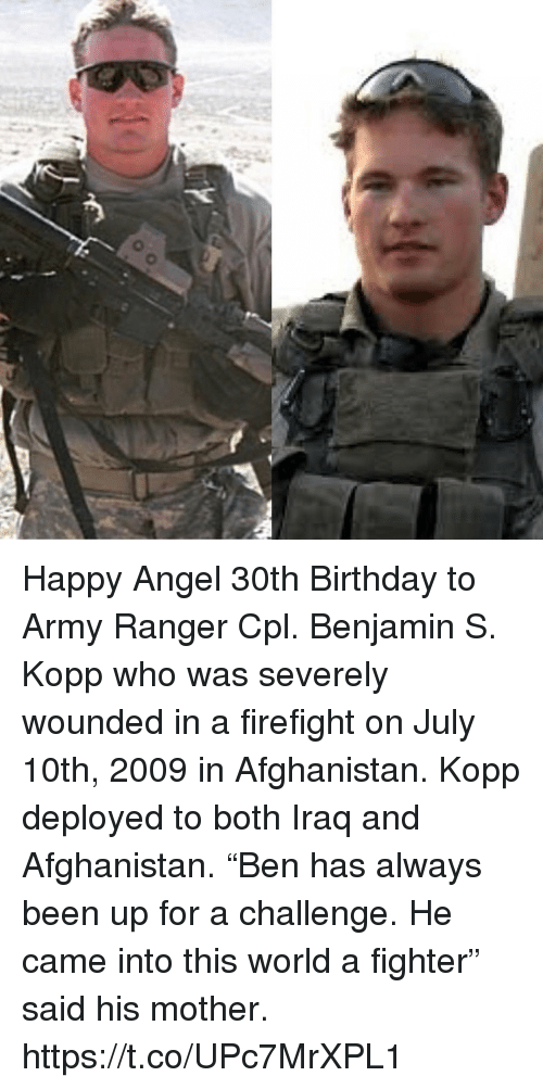 """Birthday, Memes, and Army: Happy Angel 30th Birthday to Army Ranger Cpl. Benjamin S. Kopp who was severely wounded in a firefight on July 10th, 2009 in Afghanistan. Kopp deployed to both Iraq and Afghanistan. """"Ben has always been up for a challenge. He came into this world a fighter"""" said his mother. https://t.co/UPc7MrXPL1"""