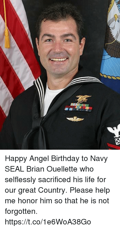 Birthday, Life, and Memes: Happy Angel Birthday to Navy SEAL Brian Ouellette who selflessly sacrificed his life for our great Country.  Please help me honor him so that he is not forgotten. https://t.co/1e6WoA38Go