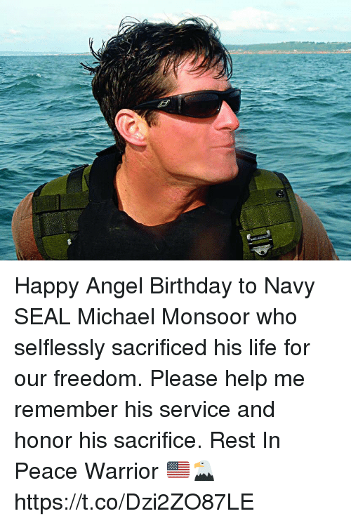 Birthday, Life, and Memes: Happy Angel Birthday to Navy SEAL Michael Monsoor who selflessly sacrificed his life for our freedom.  Please help me remember his service and honor his sacrifice. Rest In Peace Warrior 🇺🇸🦅 https://t.co/Dzi2ZO87LE