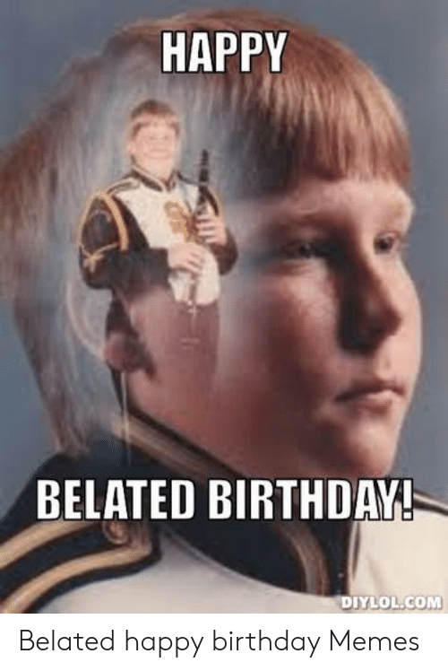 Happy Belated Birthday Diylolcom Belated Happy Birthday Memes Birthday Meme On Conservative Memes They will be happy to receive your belated wishes. diylolcom belated happy birthday memes