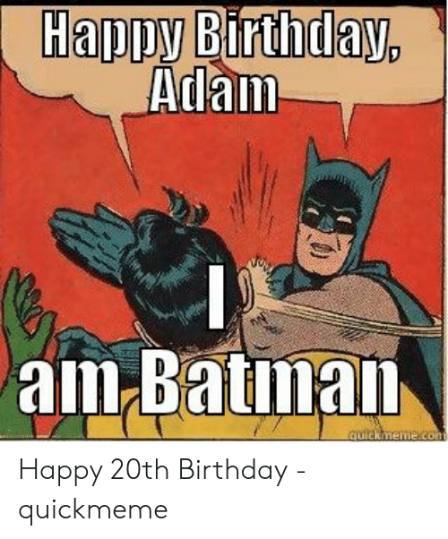 Birthday Adam: Happy Birthday,  Adam  am Batman  quickmeme.con Happy 20th Birthday - quickmeme