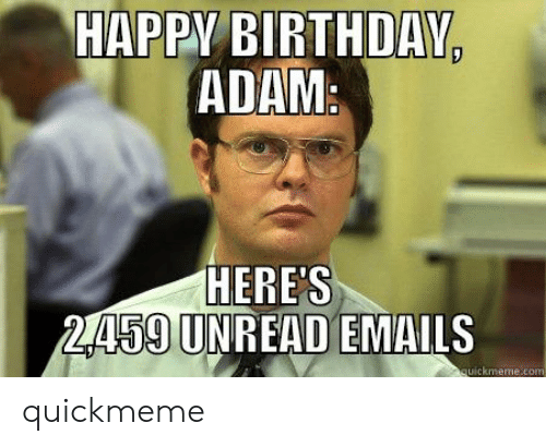 Birthday Adam: HAPPY BIRTHDAY,  ADAM:  HERE'S  2459 UNREAD EMAILS  quickmeme.com quickmeme