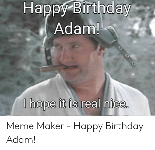 Birthday Adam: Happy Birthday  Adam!  | hope it is real nice Meme Maker - Happy Birthday Adam!