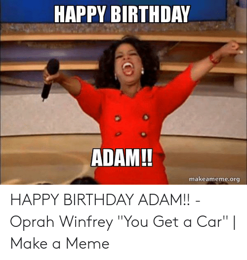 "Birthday Adam: HAPPY BIRTHDAY  ADAM!!  makeameme.org HAPPY BIRTHDAY ADAM!! - Oprah Winfrey ""You Get a Car"" 