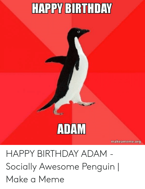 Birthday Adam: HAPPY BIRTHDAY  ADAM  makeameme.org HAPPY BIRTHDAY ADAM - Socially Awesome Penguin | Make a Meme