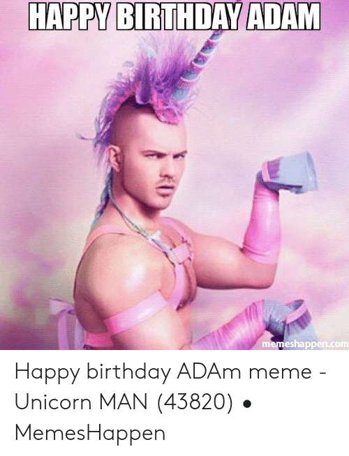Birthday Adam: HAPPY BIRTHDAY ADAM  memeshappen.com Happy birthday ADAm meme - Unicorn MAN (43820) • MemesHappen
