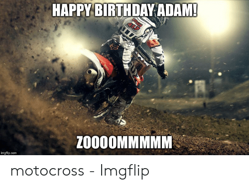 Birthday Adam: HAPPY BIRTHDAY ADAM!  NONKS  ZO00OMMMMM  imgflip.com motocross - Imgflip