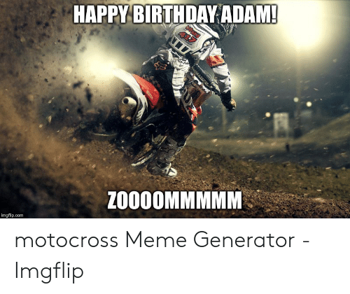 Birthday Adam: HAPPY BIRTHDAY ADAM!  NONKS  ZO00OMMMMM  imgflip.com motocross Meme Generator - Imgflip