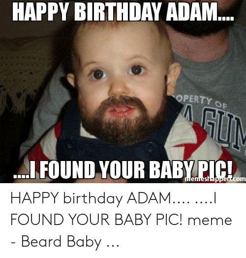 Birthday Adam: HAPPY BIRTHDAY ADAM..  OPERTY OF  GUN  FOUND YOUR BABY PIC!  memeshapper.com HAPPY birthday ADAM.... ....I FOUND YOUR BABY PIC! meme - Beard Baby ...