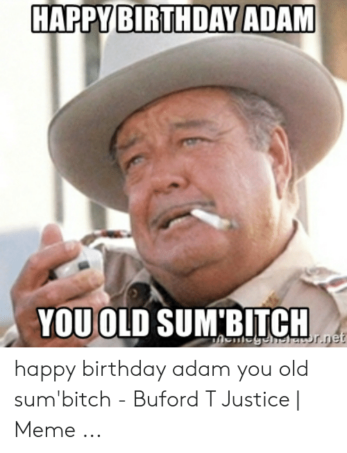 Birthday Adam: HAPPY BIRTHDAY ADAM  YOU OLD SUM'BITCH happy birthday adam you old sum'bitch - Buford T Justice | Meme ...