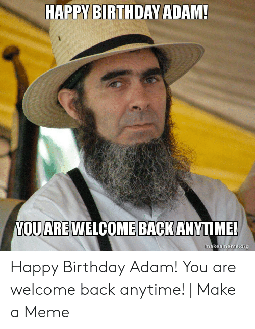 Birthday Adam: HAPPY BIRTHDAY ADAM!  YOUARE WELCOME BACKANYTIME!  makeameme.org Happy Birthday Adam! You are welcome back anytime! | Make a Meme