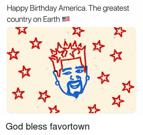 America, Birthday, and God: Happy Birthday America. The greatest  country on Earth God bless favortown