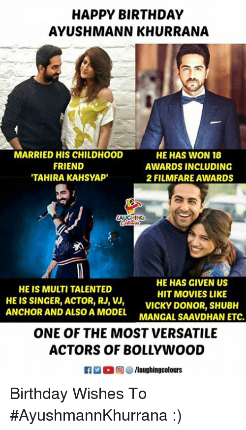birthday wishes: HAPPY BIRTHDAY  AYUSHMANN KHURRANA  MARRIED HIS CHILDHOOD  FRIEND  TAHIRA KAHSYAP'  HE HAS WON 18  AWARDS INCLUDING  2 FILMFARE AWARDS  AUGHING  HE HAS GIVEN US  HIT MOVIES LIKE  HE IS MULTI TALENTED  HE IS SINGER, ACTOR, RJ,VICKY DONOR, SHUBH  ANCHOR AND ALSO A MODEL MANGAL SAAVDHAN ETC.  ONE OF THE MOST VERSATILE  ACTORS OF BOLLYWOOD Birthday Wishes To #AyushmannKhurrana :)