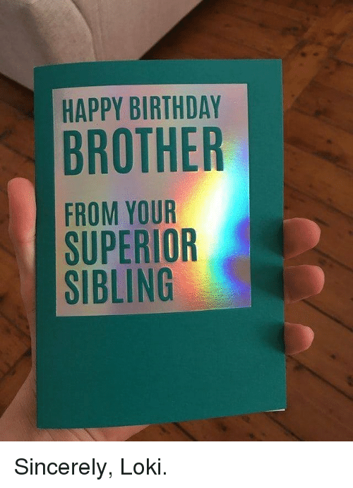 Birthday, Memes, and Happy Birthday: HAPPY BIRTHDAY  BROTHER  FROM YOUR  SUPERIOR  SIBLING Sincerely, Loki.