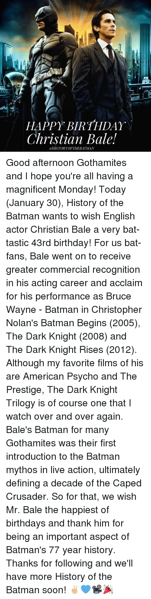christopher nolan: HAPPY BIRTHDAY  Christian Bale!  @HISTORY OF THE BATMAN Good afternoon Gothamites and I hope you're all having a magnificent Monday! Today (January 30), History of the Batman wants to wish English actor Christian Bale a very bat-tastic 43rd birthday! For us bat-fans, Bale went on to receive greater commercial recognition in his acting career and acclaim for his performance as Bruce Wayne - Batman in Christopher Nolan's Batman Begins (2005), The Dark Knight (2008) and The Dark Knight Rises (2012). Although my favorite films of his are American Psycho and The Prestige, The Dark Knight Trilogy is of course one that I watch over and over again. Bale's Batman for many Gothamites was their first introduction to the Batman mythos in live action, ultimately defining a decade of the Caped Crusader. So for that, we wish Mr. Bale the happiest of birthdays and thank him for being an important aspect of Batman's 77 year history. Thanks for following and we'll have more History of the Batman soon! ✌🏼️💙📽🎉