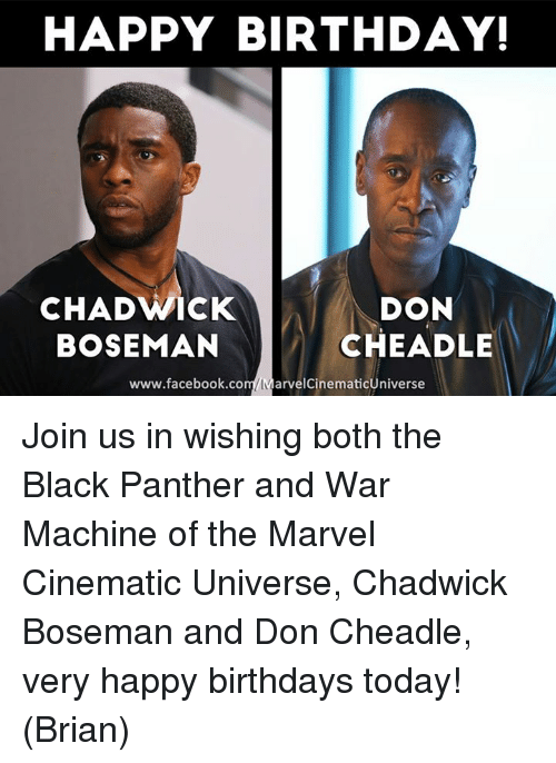 chadwicks: HAPPY BIRTHDAY!  DON  CHAD WACK  CHEADLE  BOSEMAN  www.facebook.com MarvelCinematicUniverse Join us in wishing both the Black Panther and War Machine of the Marvel Cinematic Universe, Chadwick Boseman and Don Cheadle,  very happy birthdays today!  (Brian)