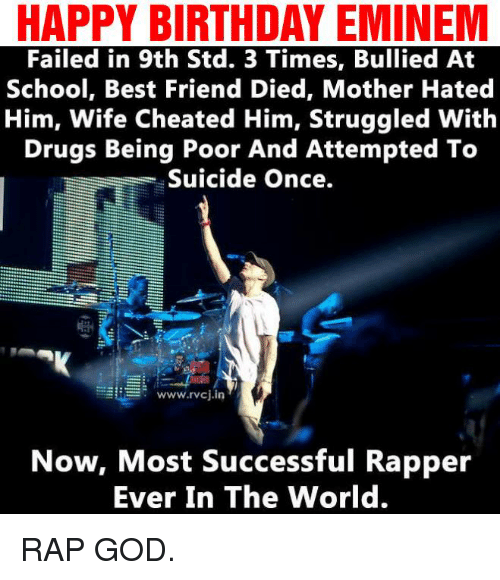 Wife Cheated: HAPPY BIRTHDAY EMINEM  Failed in 9th Std. 3 Times, Bullied At  School, Best Friend Died, Mother Hated  Him, Wife Cheated Him, Struggled With  Drugs Being Poor And Attempted To  Suicide once.  www.rvcj in  Now, Most Successful Rapper  Ever In The World. RAP GOD.