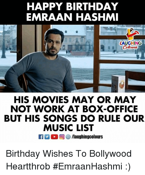 Birthday, Movies, and Music: HAPPY BIRTHDAY  EMRAAN HASHMI  LAUGHING  HIS MOVIES MAY OR MAY  NOT WORK AT BOX-OFFICE  BUT HIS SONGS DO RULE OUR  MUSIC LIST Birthday Wishes To Bollywood Heartthrob  #EmraanHashmi :)