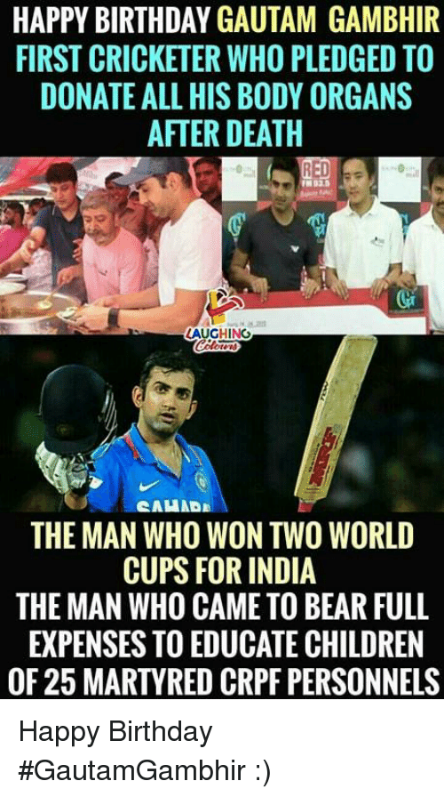Birthday, Children, and Happy Birthday: HAPPY BIRTHDAY GAUTAM GAMBHIR  FIRST CRICKETER WHO PLEDGED TO  DONATE ALL HIS BODY ORGANS  AFTER DEATH  AUGHING  THE MAN WHO WON TWO WORLD  CUPS FOR INDIA  THE MAN WHO CAME TO BEAR FULL  EXPENSES TO EDUCATE CHILDREN  OF 25 MARTYRED CRPF PERSONNELS Happy Birthday #GautamGambhir :)