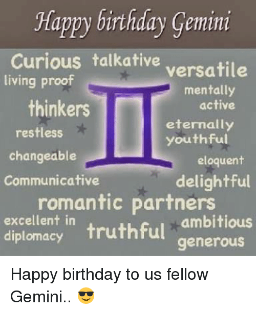 Birthday, Happy Birthday, and Gemini: Happy birthday Gemini  Curious talkative  versatile  living proof  mentally  thinkers  active  eternally  restless  youthful  changeable  eloquent  Communicative  delightful  romantic partners  excellent in  ambitious  diplomacy  truthful  generous Happy birthday to us fellow Gemini.. 😎