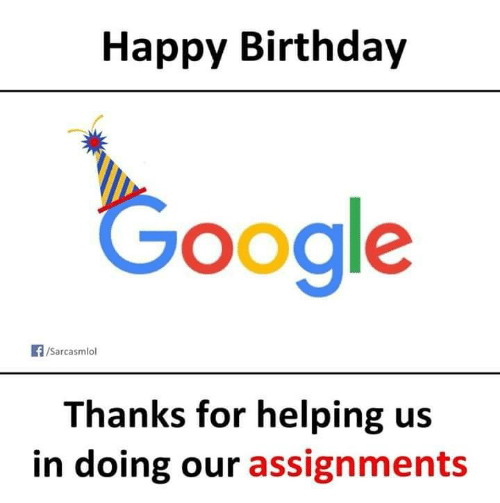 Birthday, Google, and Happy Birthday: Happy Birthday  Google  /Sarcasmlol  Thanks for helping us  in doing our assignments