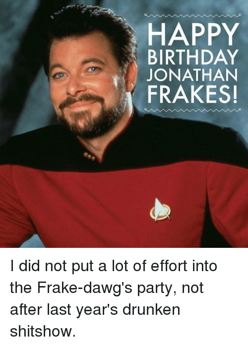 "Birthday, Party, and Happy Birthday: HAPPY  BIRTHDAY  JONATHAN  ""İ FRAKES! I did not put a lot of effort into the Frake-dawg's party, not after last year's drunken shitshow."