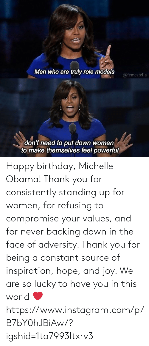 face: Happy birthday, Michelle Obama! Thank you for consistently standing up for women, for refusing to compromise your values, and for never backing down in the face of adversity. Thank you for being a constant source of inspiration, hope, and joy. We are so lucky to have you in this world ❤️ https://www.instagram.com/p/B7bY0hJBiAw/?igshid=1ta7993ltxrv3