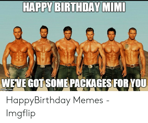 Birthday Mimi: HAPPY BIRTHDAY MIMI  WEWE GOT SOME PACKAGES FOR YOU HappyBirthday Memes - Imgflip