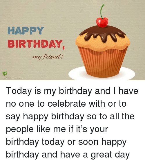 Birthday, Soon..., and Happy Birthday: HAPPY  BIRTHDAY  my friend  hil  www.birthdaywishes.expert <p>Today is my birthday and I have no one to celebrate with or to say happy birthday so to all the people like me if it's your birthday today or soon happy birthday and have a great day</p>