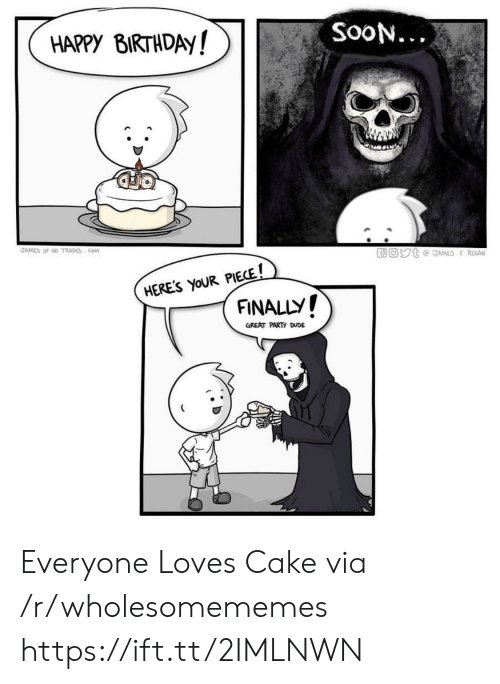 Birthday, Dude, and Party: HAPPY BIRTHDAy!  SooN...  LIO  JAMES OF NO TRADES COM  HERES YoUR PIECE!  FINALLY !  GREAT PARTY DUDE Everyone Loves Cake via /r/wholesomememes https://ift.tt/2IMLNWN