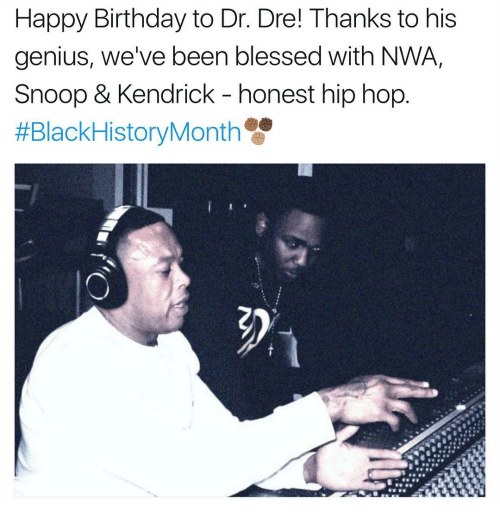 N.W.A.: Happy Birthday to Dr. Dre! Thanks to his  genius, we've been blessed with NWA,  Snoop & Kendrick honest hip hop  #Black HistoryMonth