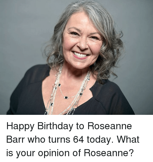 Opinionating: Happy Birthday to Roseanne Barr who turns 64 today.  What is your opinion of Roseanne?