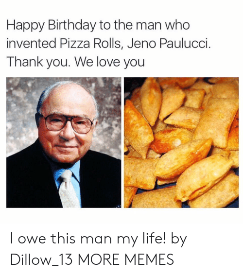 Birthday, Dank, and Life: Happy Birthday to the man who  invented Pizza Rolls, Jeno Paulucci.  Thank you. We love you I owe this man my life! by Dillow_13 MORE MEMES